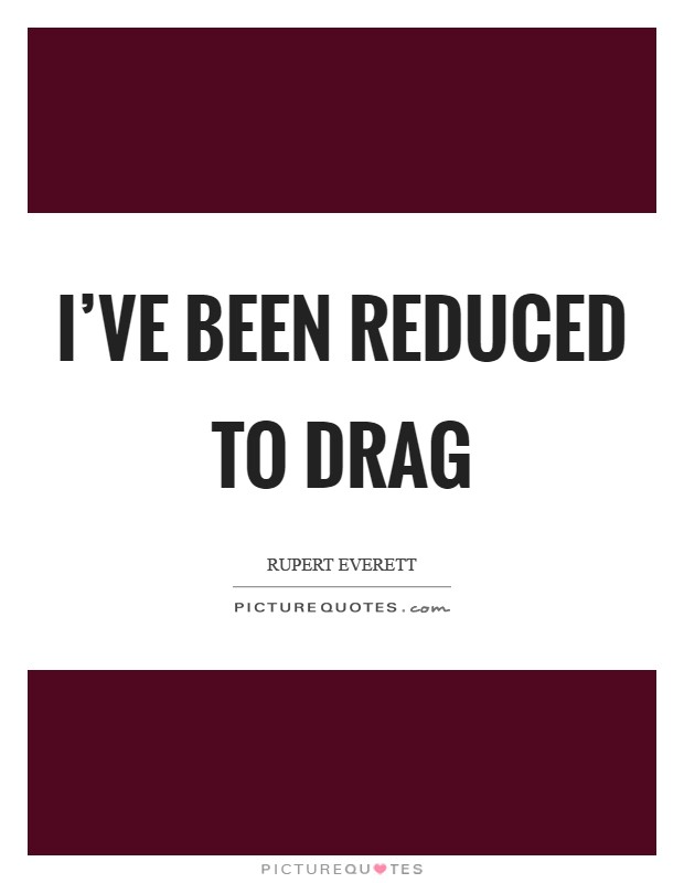 I've been reduced to drag Picture Quote #1