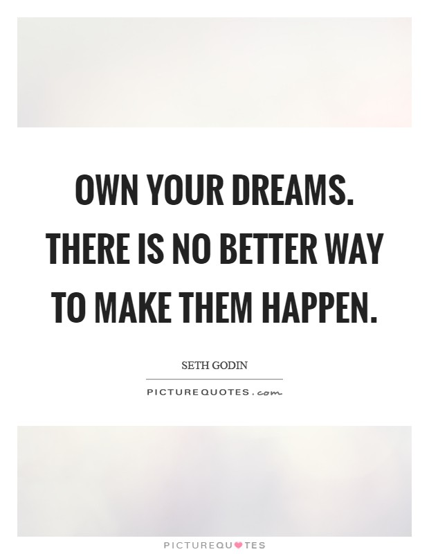 Own your dreams. There is no better way to make them happen Picture Quote #1