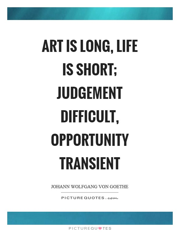 Art is long, life is short; judgement difficult, opportunity transient Picture Quote #1