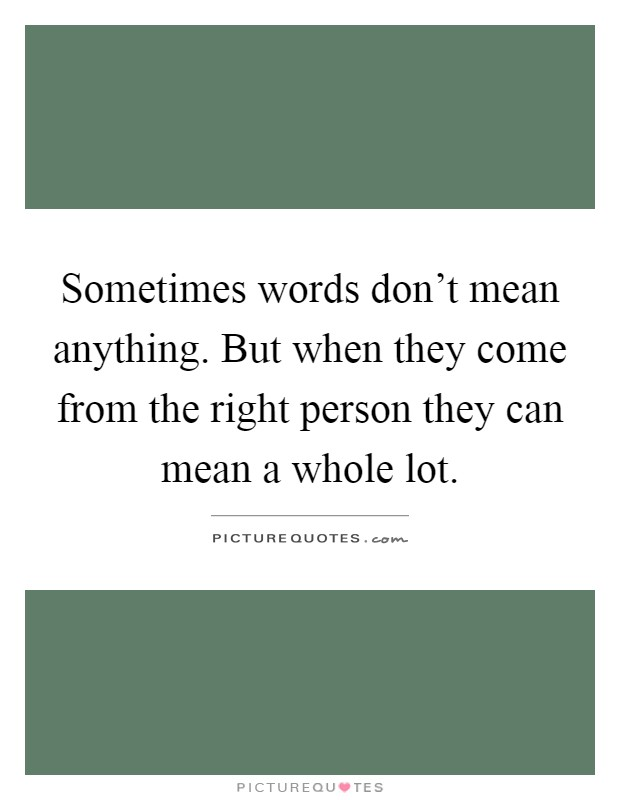 Sometimes words don't mean anything. But when they come from the right person they can mean a whole lot Picture Quote #1