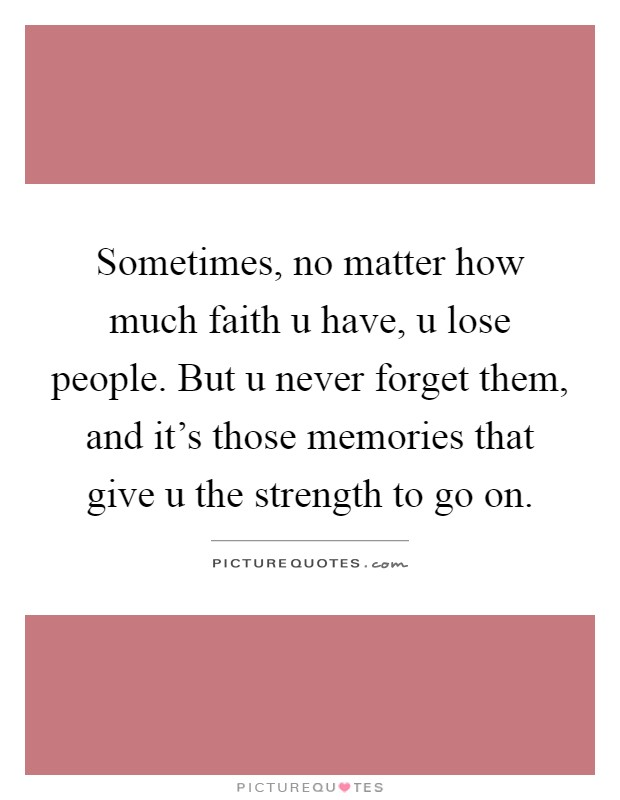 Sometimes, no matter how much faith u have, u lose people. But u never forget them, and it's those memories that give u the strength to go on Picture Quote #1