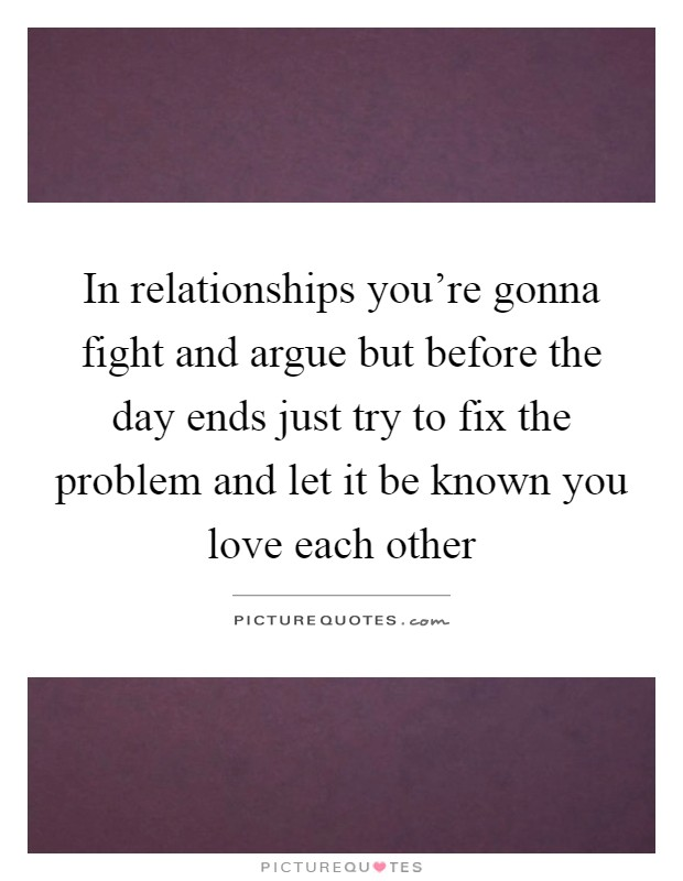 In relationships you're gonna fight and argue but before the day ends just try to fix the problem and let it be known you love each other Picture Quote #1