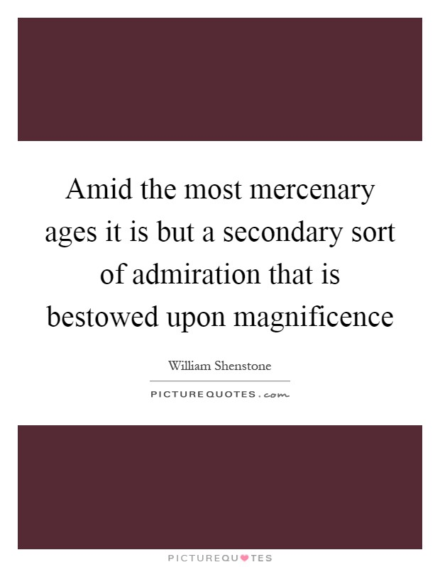 Amid the most mercenary ages it is but a secondary sort of admiration that is bestowed upon magnificence Picture Quote #1