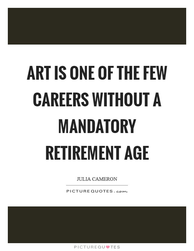 Art is one of the few careers without a mandatory retirement age Picture Quote #1