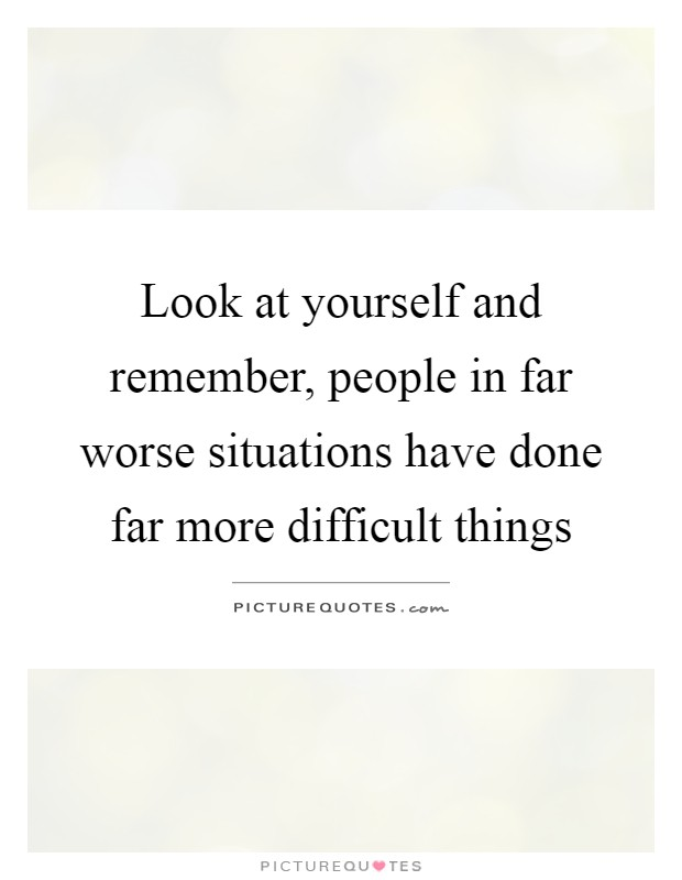 Look at yourself and remember, people in far worse situations have done far more difficult things Picture Quote #1