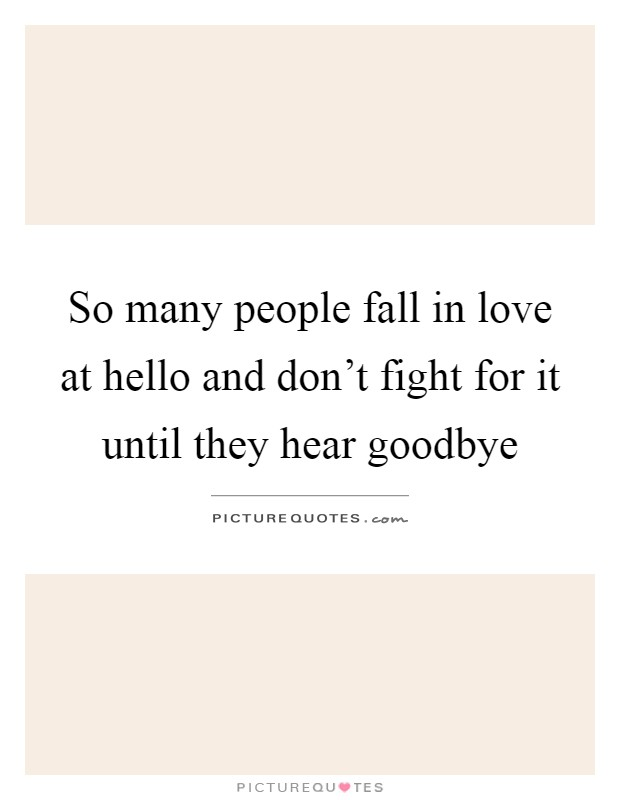 So many people fall in love at hello and don't fight for it until they hear goodbye Picture Quote #1