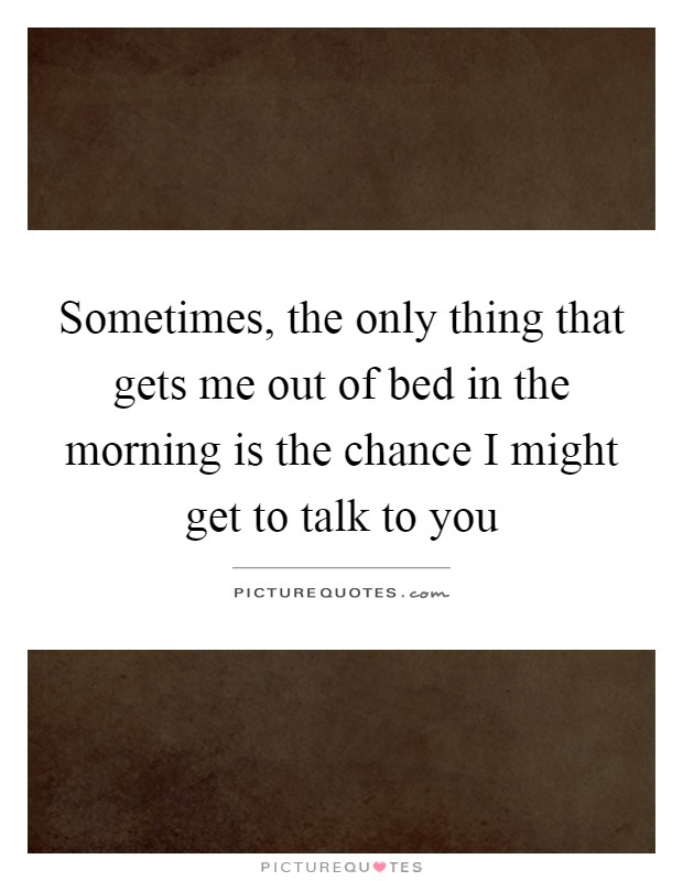 Sometimes, the only thing that gets me out of bed in the morning is the chance I might get to talk to you Picture Quote #1