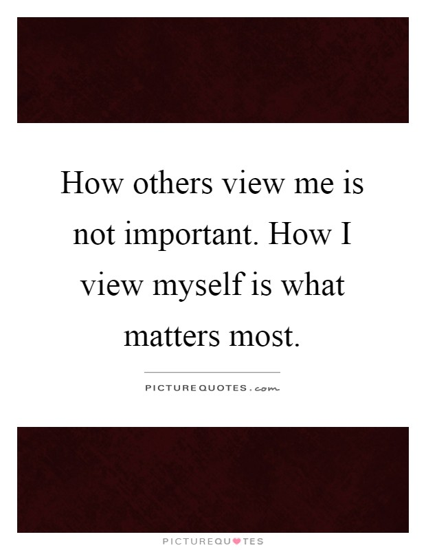 How others view me is not important. How I view myself is what matters most Picture Quote #1