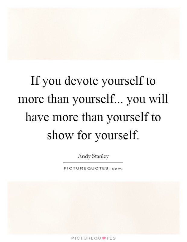 If you devote yourself to more than yourself... you will have more than yourself to show for yourself Picture Quote #1