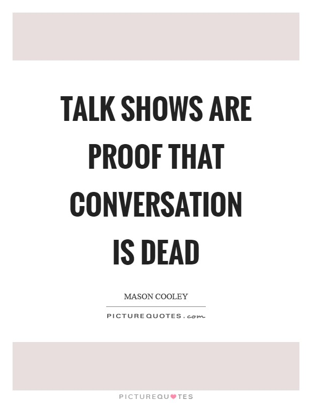 Talk shows are proof that conversation is dead Picture Quote #1