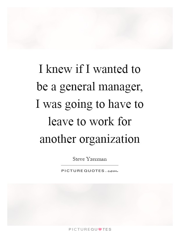 I knew if I wanted to be a general manager, I was going to have to leave to work for another organization Picture Quote #1