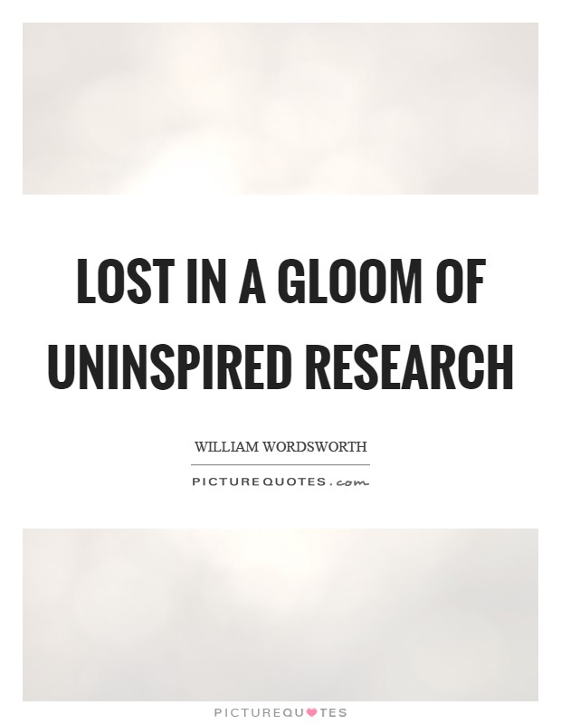 Lost in a gloom of uninspired research Picture Quote #1