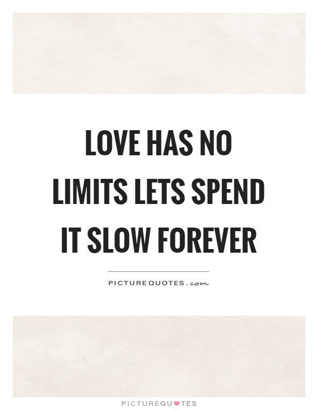 Love has no limits lets spend it slow forever Picture Quote #1
