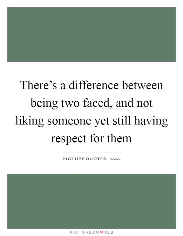 There's a difference between being two faced, and not liking someone yet still having respect for them Picture Quote #1