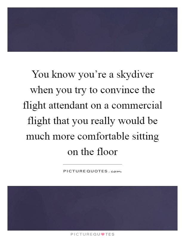 You know you're a skydiver when you try to convince the flight attendant on a commercial flight that you really would be much more comfortable sitting on the floor Picture Quote #1