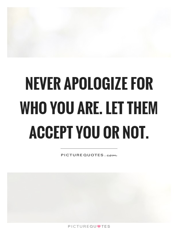 Never apologize for who you are. Let them accept you or not Picture Quote #1