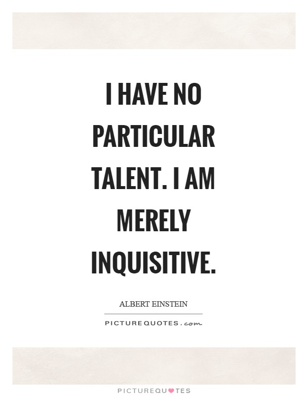 I have no particular talent. I am merely inquisitive Picture Quote #1