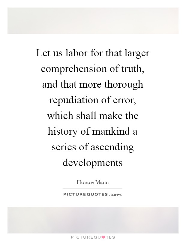 Let us labor for that larger comprehension of truth, and that more thorough repudiation of error, which shall make the history of mankind a series of ascending developments Picture Quote #1