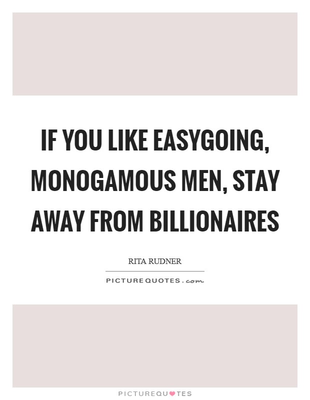If you like easygoing, monogamous men, stay away from billionaires Picture Quote #1
