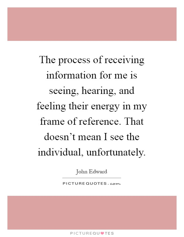 The process of receiving information for me is seeing, hearing, and feeling their energy in my frame of reference. That doesn't mean I see the individual, unfortunately Picture Quote #1