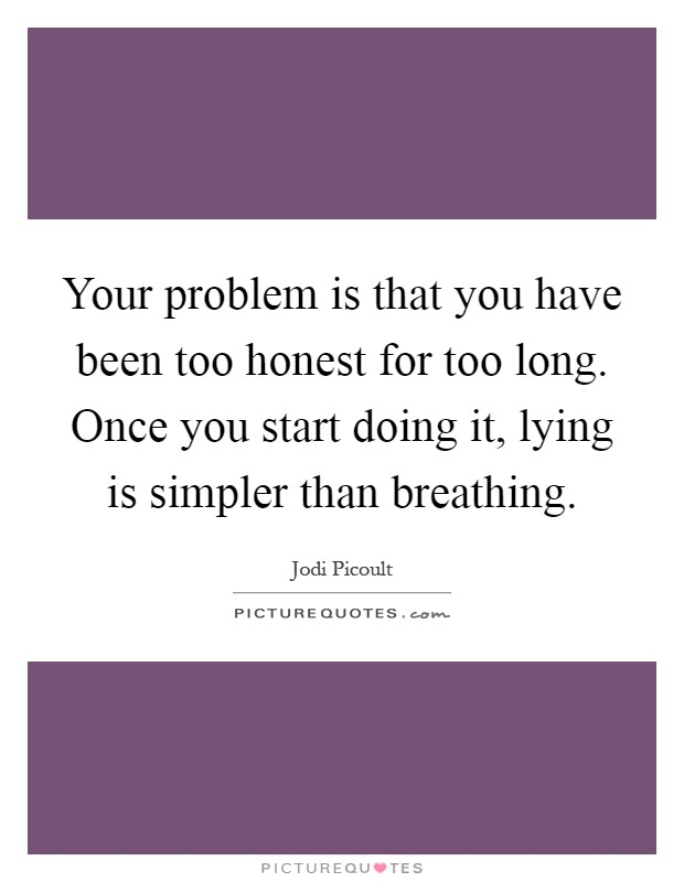 Your problem is that you have been too honest for too long. Once you start doing it, lying is simpler than breathing Picture Quote #1