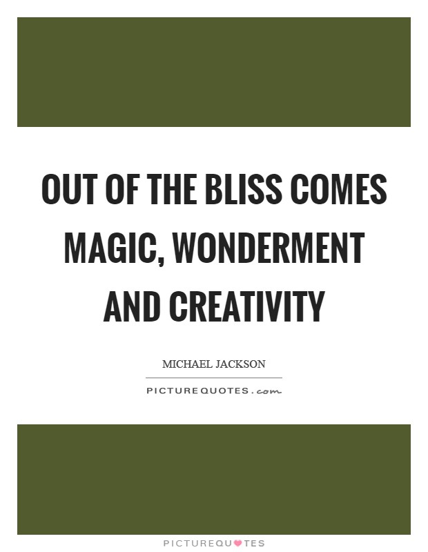 Out of the bliss comes magic, wonderment and creativity Picture Quote #1