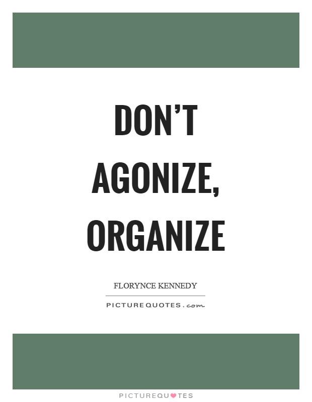 Don't agonize, organize Picture Quote #1
