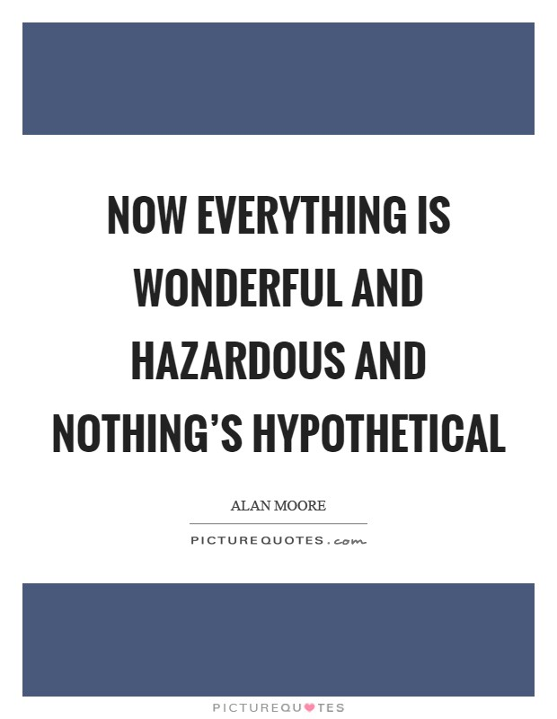 Now everything is wonderful and hazardous and nothing's hypothetical Picture Quote #1