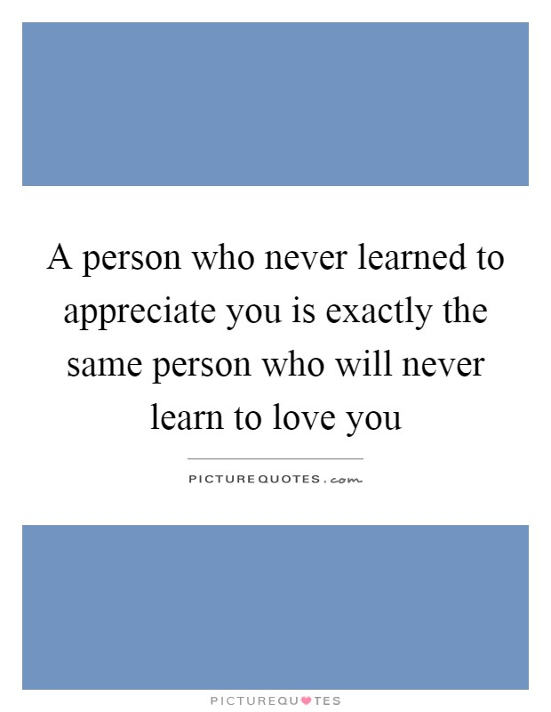 A person who never learned to appreciate you is exactly the same person who will never learn to love you Picture Quote #1