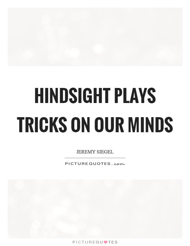 Hindsight plays tricks on our minds Picture Quote #1