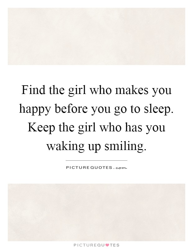 Find the girl who makes you happy before you go to sleep. Keep the girl who has you waking up smiling Picture Quote #1