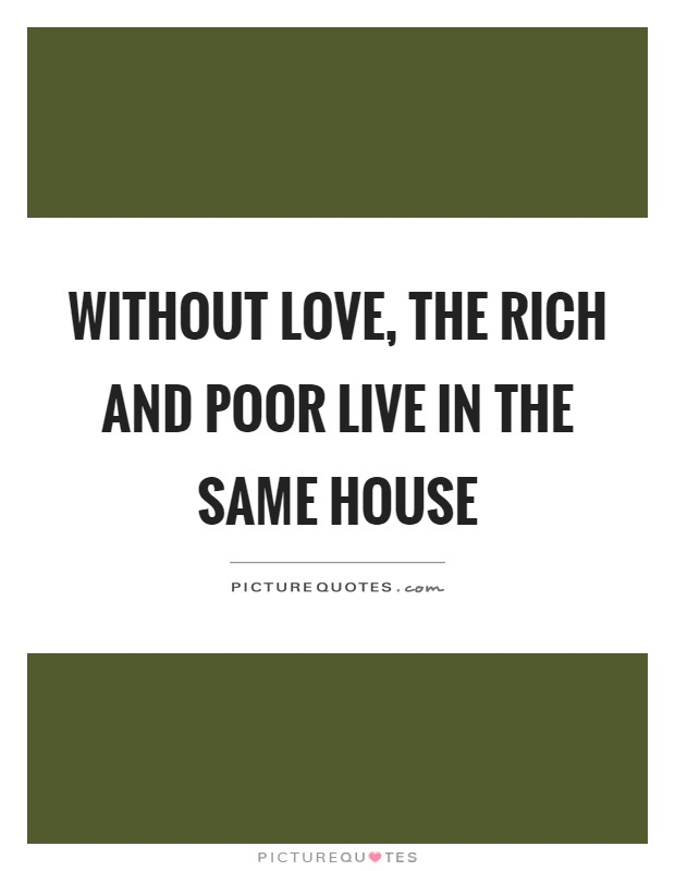 Without love, the rich and poor live in the same house Picture Quote #1