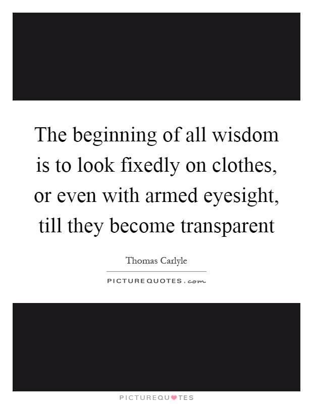 The beginning of all wisdom is to look fixedly on clothes, or even with armed eyesight, till they become transparent Picture Quote #1