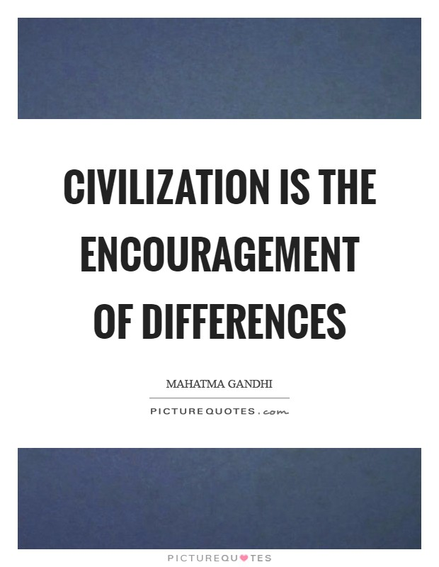 Civilization is the encouragement of differences Picture Quote #1
