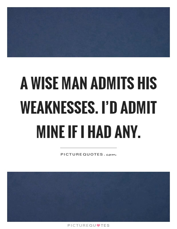 A wise man admits his weaknesses. I'd admit mine if I had any Picture Quote #1