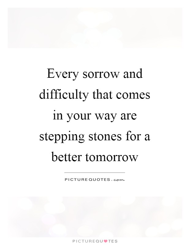 Every sorrow and difficulty that comes in your way are stepping stones for a better tomorrow Picture Quote #1