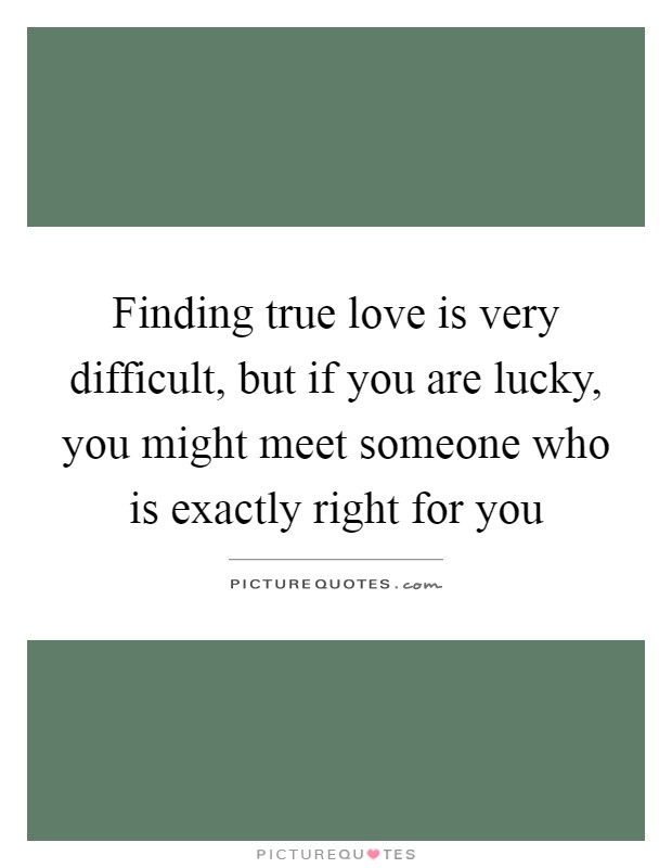 Finding true love is very difficult, but if you are lucky, you might meet someone who is exactly right for you Picture Quote #1
