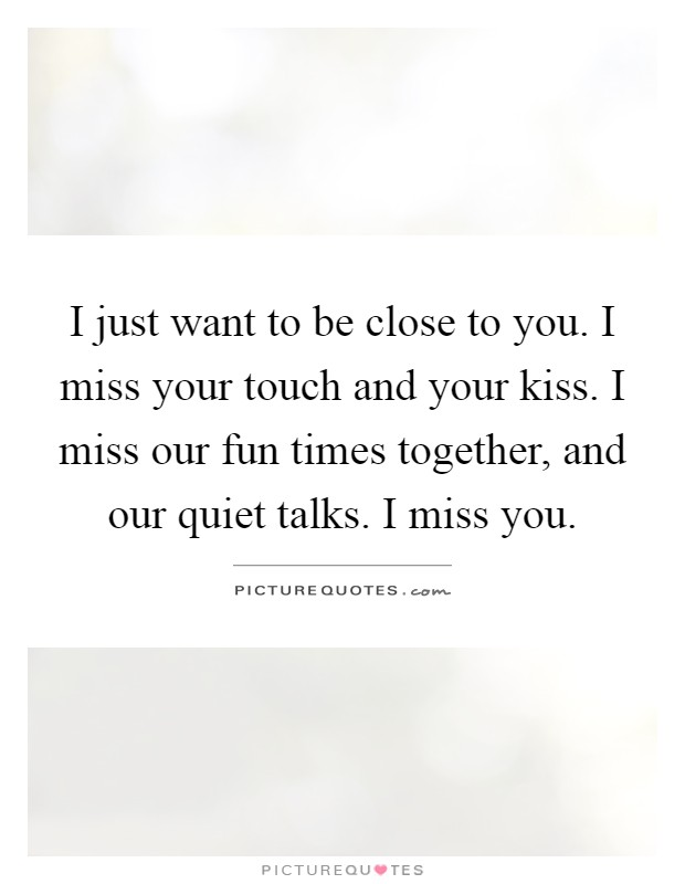 I just want to be close to you. I miss your touch and your kiss. I miss our fun times together, and our quiet talks. I miss you Picture Quote #1