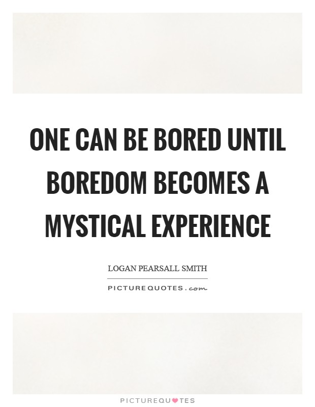 one can be bored until boredom becomes a mystical experience