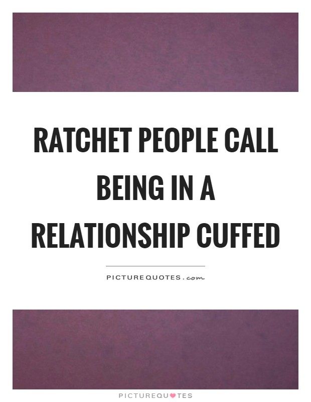 Ratchet people call being in a relationship cuffed Picture Quote #1