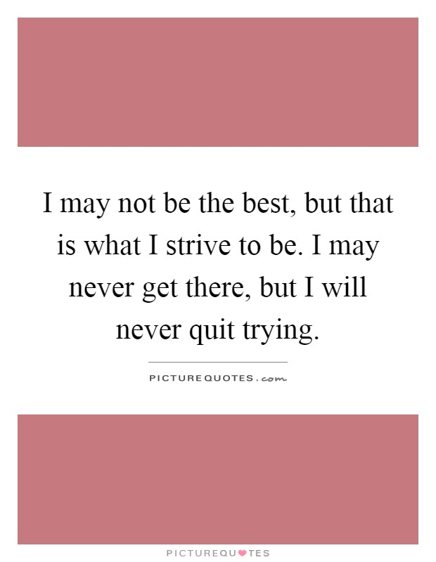 I may not be the best, but that is what I strive to be. I may never get there, but I will never quit trying Picture Quote #1