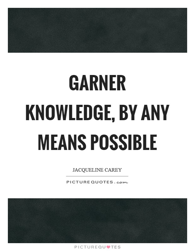 Garner knowledge, by any means possible Picture Quote #1