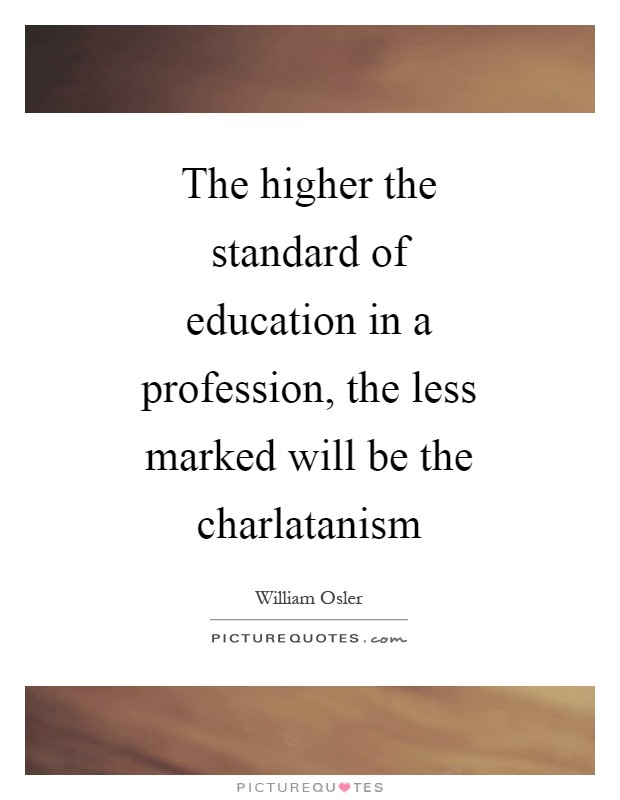 The higher the standard of education in a profession, the less marked will be the charlatanism Picture Quote #1