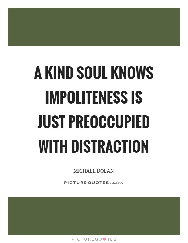 A kind soul knows impoliteness is just preoccupied with distraction Picture Quote #1