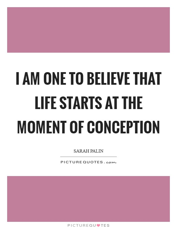 I am one to believe that life starts at the moment of conception Picture Quote #1