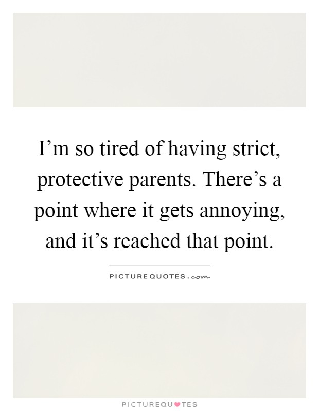 I'm so tired of having strict, protective parents. There's ...