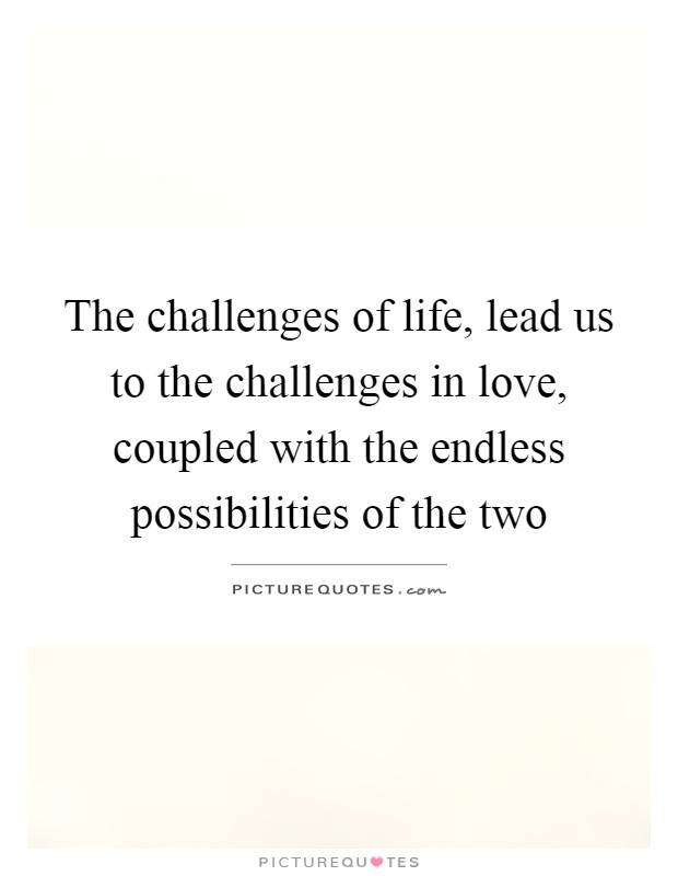 The challenges of life, lead us to the challenges in love, coupled with the endless possibilities of the two Picture Quote #1