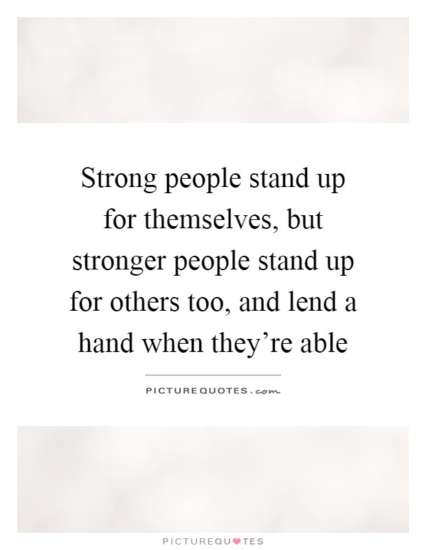 Strong people stand up for themselves, but stronger people stand up for others too, and lend a hand when they're able Picture Quote #1