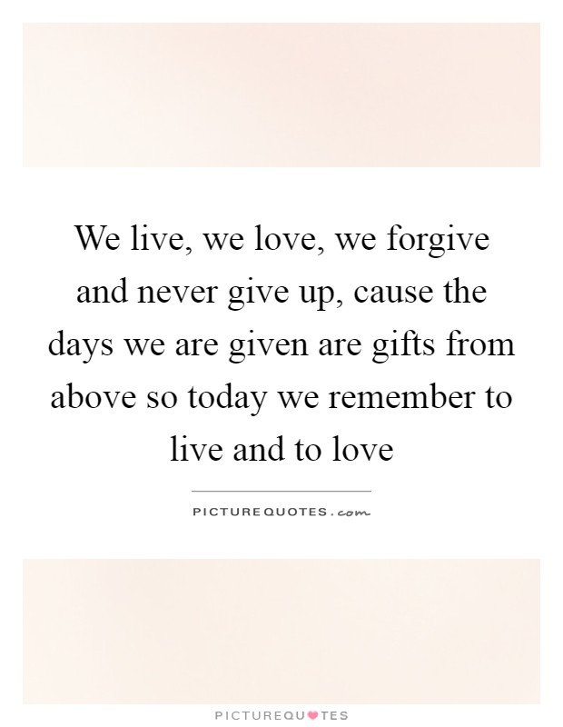 We live, we love, we forgive and never give up, cause the days we are given are gifts from above so today we remember to live and to love Picture Quote #1