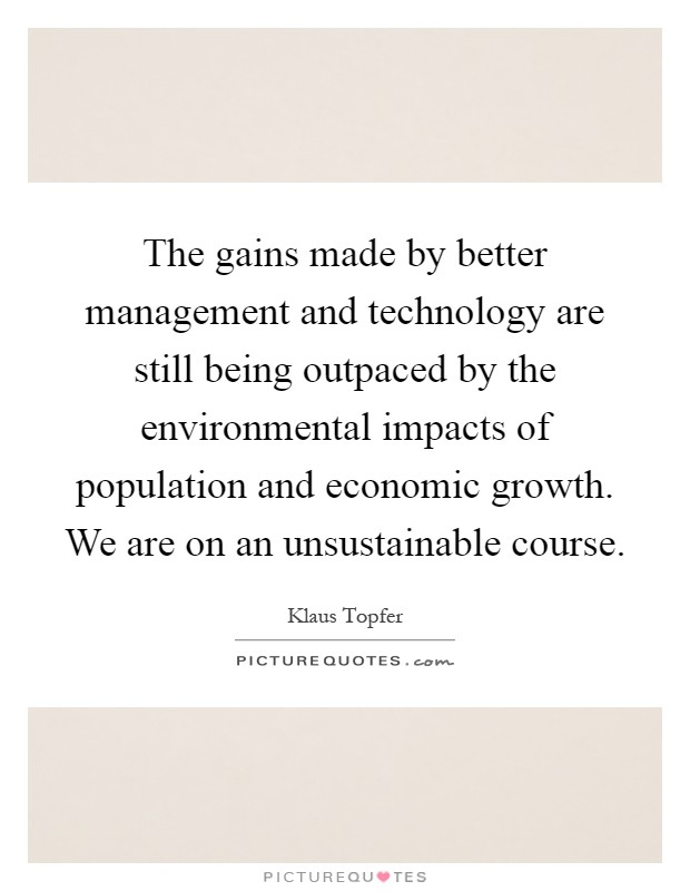 The gains made by better management and technology are still being outpaced by the environmental impacts of population and economic growth. We are on an unsustainable course Picture Quote #1